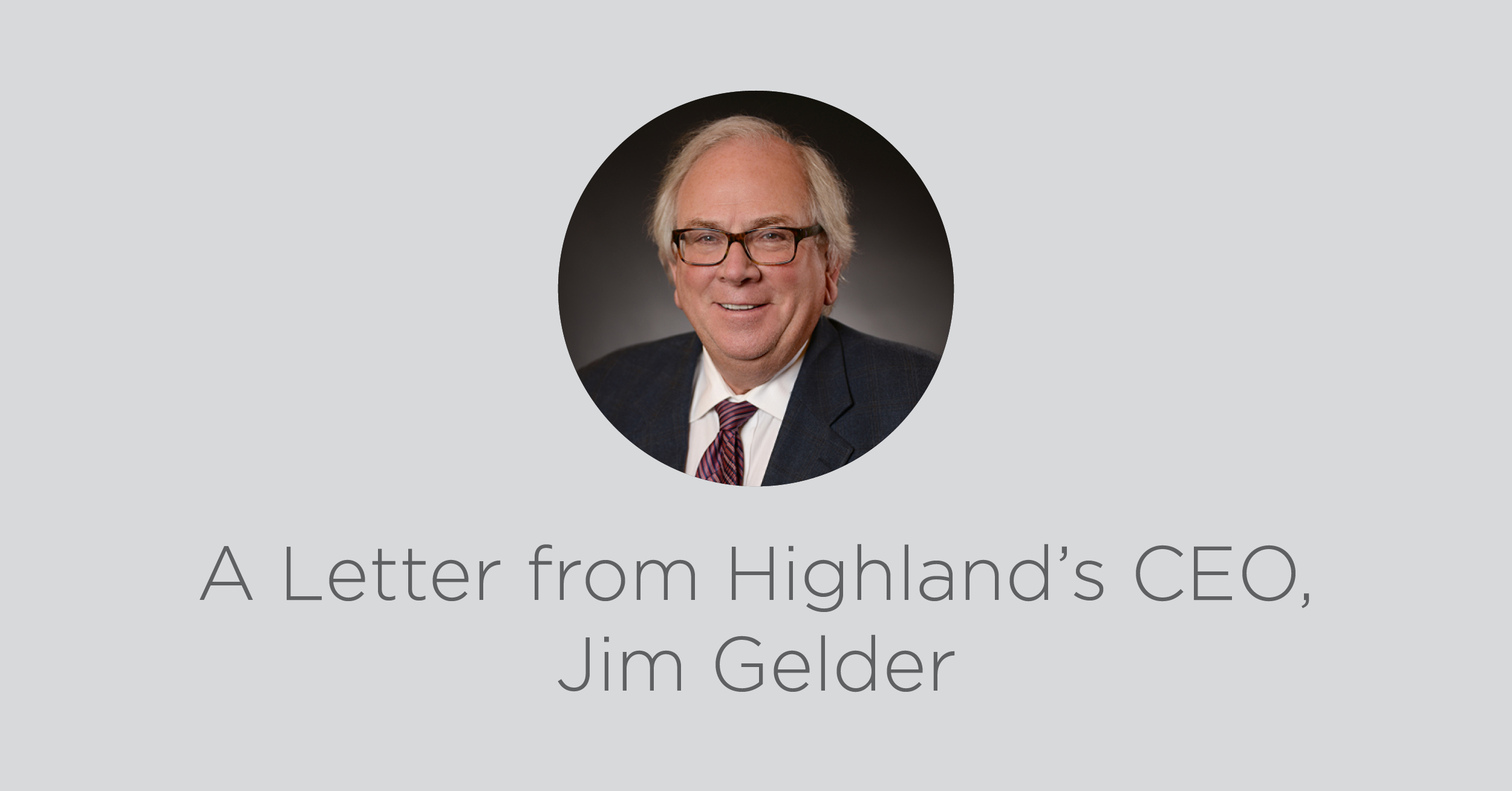 A letter from Highland's CEO, Jim Gelder